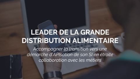 Sucess Story : un leader de la grande distribution entame une transformation de son SI grâce aux APIs